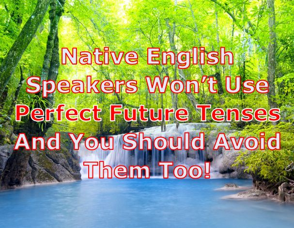 Native speakers don't use English Future Perfect!
